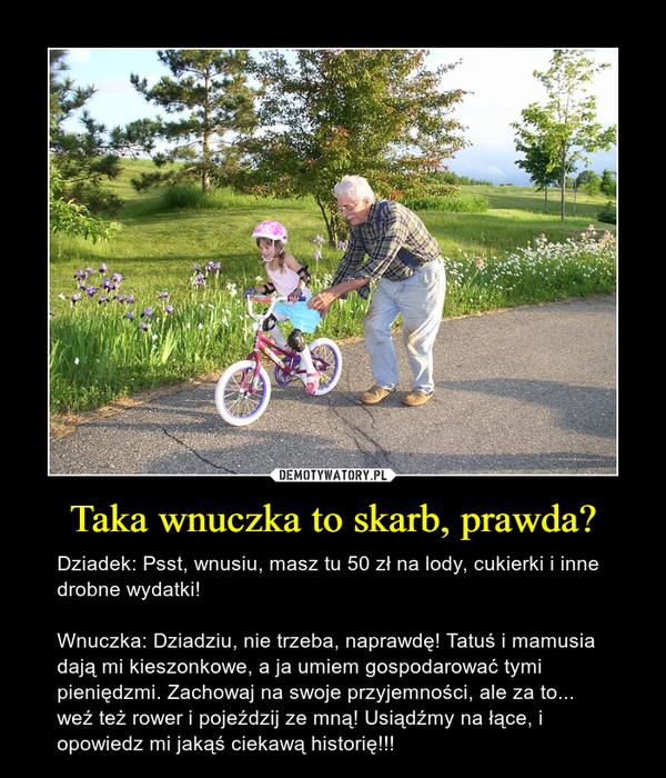 Taka wnuczka to skarb, prawda? – Dziadek: Psst, wnusiu, masz tu 50 zł na lody, cukierki i inne drobne wydatki!Wnuczka: Dziadziu, nie trzeba, naprawdę! Tatuś i mamusia dają mi kieszonkowe, a ja umiem gospodarować tymi pieniędzmi. Zachowaj na swoje przyjemności, ale za to... weź też rower i pojeździj ze mną! Usiądźmy na łące, i opowiedz mi jakąś ciekawą historię!!!