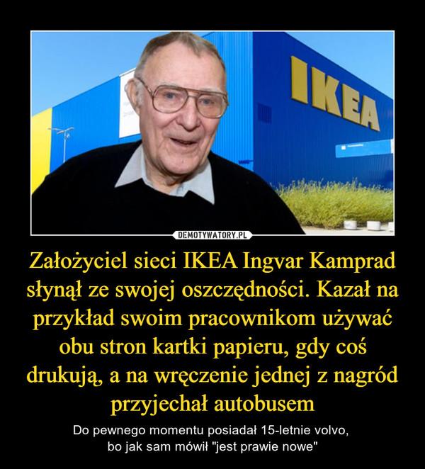 """Założyciel sieci IKEA Ingvar Kamprad słynął ze swojej oszczędności. Kazał na przykład swoim pracownikom używać obu stron kartki papieru, gdy coś drukują, a na wręczenie jednej z nagród przyjechał autobusem – Do pewnego momentu posiadał 15-letnie volvo, bo jak sam mówił """"jest prawie nowe"""""""