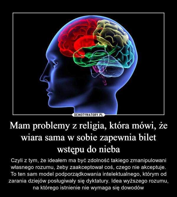 Mam problemy z religia, która mówi, że wiara sama w sobie zapewnia bilet wstępu do nieba – Czyli z tym, że ideałem ma być zdolność takiego zmanipulowani własnego rozumu, żeby zaakceptował coś, czego nie akceptuje. To ten sam model podporządkowania intelektualnego, którym od zarania dziejów posługiwały się dyktatury. Idea wyższego rozumu, na którego istnienie nie wymaga się dowodów