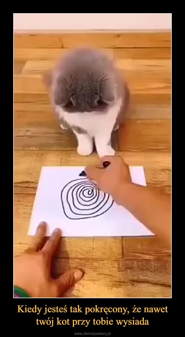 Kiedy jesteś tak pokręcony, że nawet twój kot przy tobie wysiada –