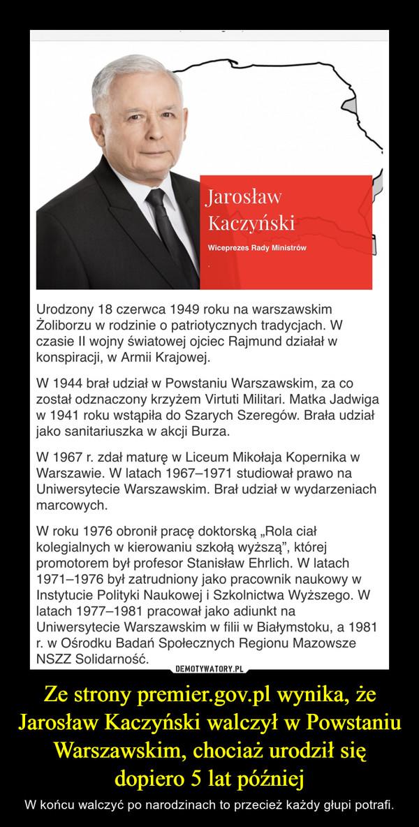 Ze strony premier.gov.pl wynika, że Jarosław Kaczyński walczył w Powstaniu Warszawskim, chociaż urodził się dopiero 5 lat później – W końcu walczyć po narodzinach to przecież każdy głupi potrafi.