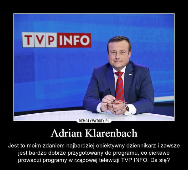Adrian Klarenbach – Jest to moim zdaniem najbardziej obiektywny dziennikarz i zawsze jest bardzo dobrze przygotowany do programu, co ciekawe prowadzi programy w rządowej telewizji TVP INFO. Da się?