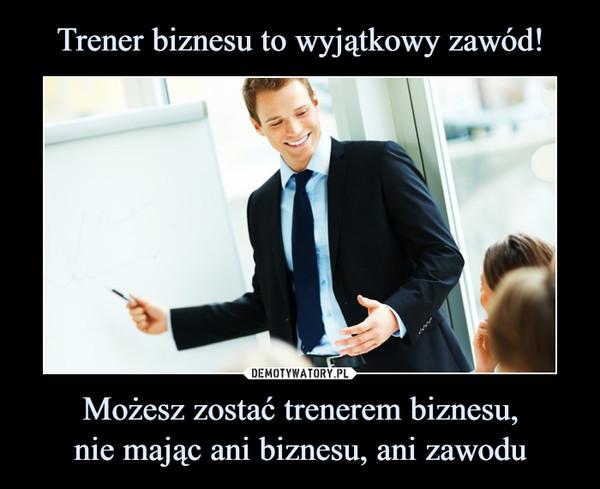 Możesz zostać trenerem biznesu,nie mając ani biznesu, ani zawodu –