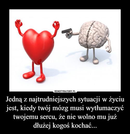 Jedną z najtrudniejszych sytuacji w życiu jest, kiedy twój mózg musi wytłumaczyć twojemu sercu, że nie wolno mu już dłużej kogoś kochać...
