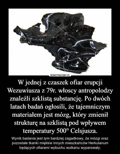 W jednej z czaszek ofiar erupcji Wezuwiusza z 79r. włoscy antropolodzy znaleźli szklistą substancję. Po dwóch latach badań ogłosili, że tajemniczym materiałem jest mózg, który zmienił strukturę na szklistą pod wpływem temperatury 500° Celsjusza.