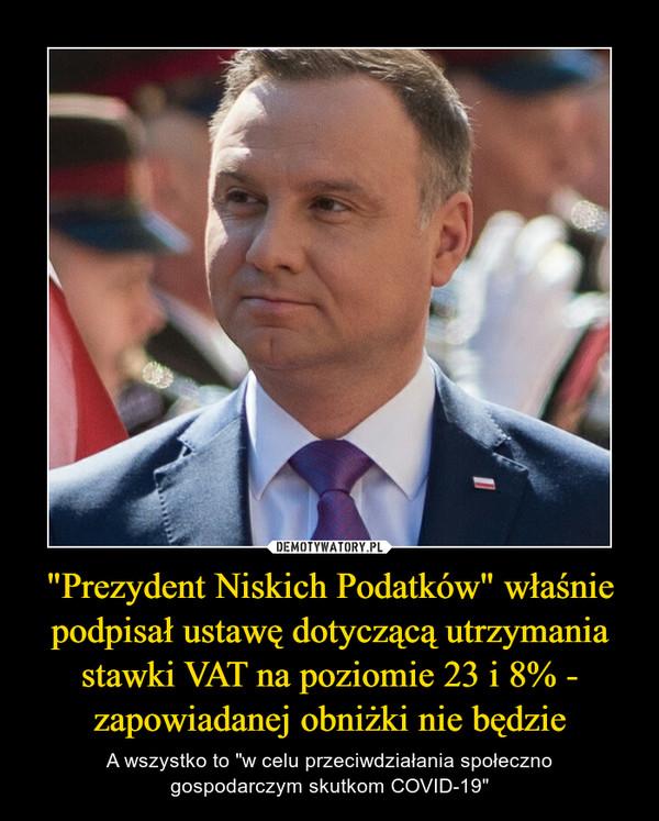 """""""Prezydent Niskich Podatków"""" właśnie podpisał ustawę dotyczącą utrzymania stawki VAT na poziomie 23 i 8% - zapowiadanej obniżki nie będzie – A wszystko to """"w celu przeciwdziałania społecznogospodarczym skutkom COVID-19"""""""