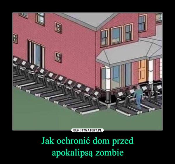 Jak ochronić dom przedapokalipsą zombie –