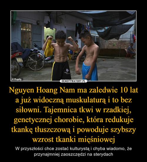 Nguyen Hoang Nam ma zaledwie 10 lat a już widoczną muskulaturą i to bez siłowni. Tajemnica tkwi w rzadkiej, genetycznej chorobie, która redukuje tkankę tłuszczową i powoduje szybszy wzrost tkanki mięśniowej
