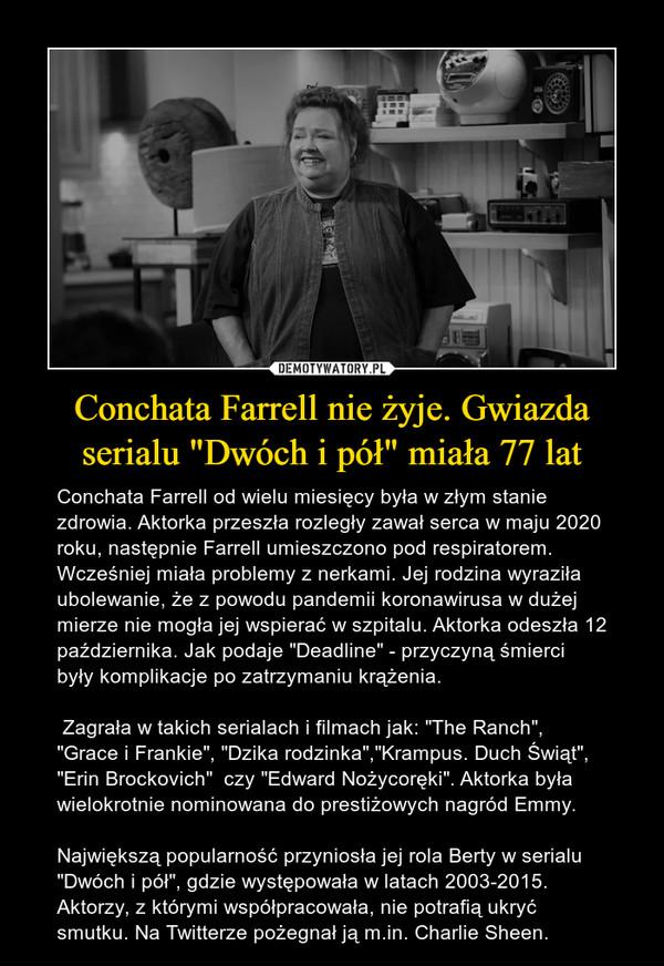 """Conchata Farrell nie żyje. Gwiazda serialu """"Dwóch i pół"""" miała 77 lat – Conchata Farrell od wielu miesięcy była w złym stanie zdrowia. Aktorka przeszła rozległy zawał serca w maju 2020 roku, następnie Farrell umieszczono pod respiratorem. Wcześniej miała problemy z nerkami. Jej rodzina wyraziła ubolewanie, że z powodu pandemii koronawirusa w dużej mierze nie mogła jej wspierać w szpitalu. Aktorka odeszła 12 października. Jak podaje """"Deadline"""" - przyczyną śmierci były komplikacje po zatrzymaniu krążenia. Zagrała w takich serialach i filmach jak:""""The Ranch"""", """"Grace i Frankie"""", """"Dzika rodzinka"""",""""Krampus. Duch Świąt"""", """"Erin Brockovich"""" czy """"Edward Nożycoręki"""". Aktorka była wielokrotnie nominowana do prestiżowych nagród Emmy.Największą popularność przyniosła jej rola Berty w serialu """"Dwóch i pół"""", gdzie występowała w latach 2003-2015. Aktorzy, z którymi współpracowała, nie potrafią ukryć smutku. Na Twitterze pożegnał ją m.in. Charlie Sheen."""