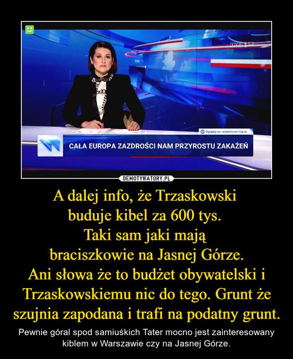 A dalej info, że Trzaskowski buduje kibel za 600 tys. Taki sam jaki mają braciszkowie na Jasnej Górze.Ani słowa że to budżet obywatelski i Trzaskowskiemu nic do tego. Grunt że szujnia zapodana i trafi na podatny grunt. – Pewnie góral spod samiuśkich Tater mocno jest zainteresowany kiblem w Warszawie czy na Jasnej Górze.