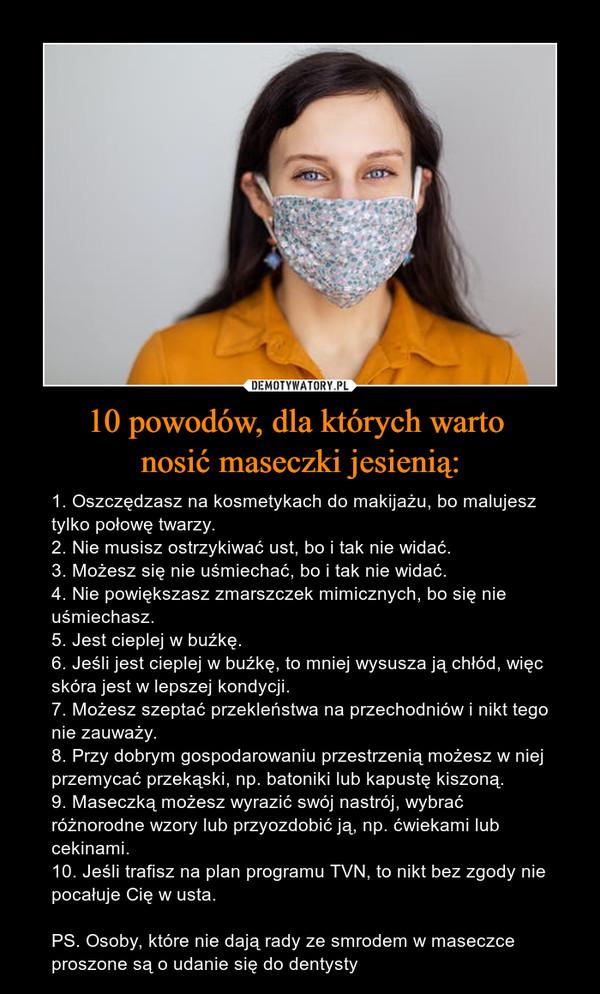 10 powodów, dla których warto nosić maseczki jesienią: – 1. Oszczędzasz na kosmetykach do makijażu, bo malujesz tylko połowę twarzy.2. Nie musisz ostrzykiwać ust, bo i tak nie widać.3. Możesz się nie uśmiechać, bo i tak nie widać.4. Nie powiększasz zmarszczek mimicznych, bo się nie uśmiechasz.5. Jest cieplej w buźkę.6. Jeśli jest cieplej w buźkę, to mniej wysusza ją chłód, więc skóra jest w lepszej kondycji.7. Możesz szeptać przekleństwa na przechodniów i nikt tego nie zauważy.8. Przy dobrym gospodarowaniu przestrzenią możesz w niej przemycać przekąski, np. batoniki lub kapustę kiszoną.9. Maseczką możesz wyrazić swój nastrój, wybrać różnorodne wzory lub przyozdobić ją, np. ćwiekami lub cekinami.10. Jeśli trafisz na plan programu TVN, to nikt bez zgody nie pocałuje Cię w usta.PS. Osoby, które nie dają rady ze smrodem w maseczce proszone są o udanie się do dentysty