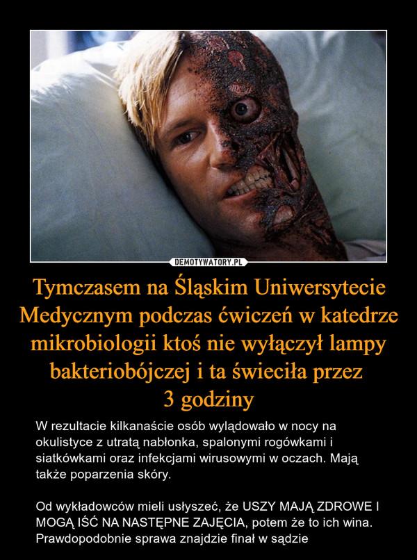 Tymczasem na Śląskim Uniwersytecie Medycznym podczas ćwiczeń w katedrze mikrobiologii ktoś nie wyłączył lampy bakteriobójczej i ta świeciła przez 3 godziny – W rezultacie kilkanaście osób wylądowało w nocy na okulistyce z utratą nabłonka, spalonymi rogówkami i siatkówkami oraz infekcjami wirusowymi w oczach. Mają także poparzenia skóry.Od wykładowców mieli usłyszeć, że USZY MAJĄ ZDROWE I MOGĄ IŚĆ NA NASTĘPNE ZAJĘCIA, potem że to ich wina. Prawdopodobnie sprawa znajdzie finał w sądzie