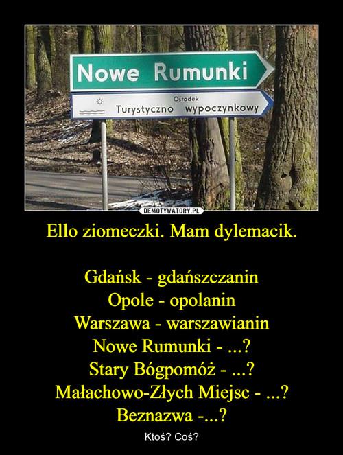 Ello ziomeczki. Mam dylemacik.  Gdańsk - gdańszczanin Opole - opolanin Warszawa - warszawianin Nowe Rumunki - ...? Stary Bógpomóż - ...? Małachowo-Złych Miejsc - ...? Beznazwa -...?