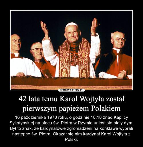 42 lata temu Karol Wojtyła został pierwszym papieżem Polakiem