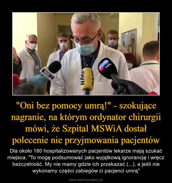 """""""Oni bez pomocy umrą!"""" - szokujące nagranie, na którym ordynator chirurgii mówi, że Szpital MSWiA dostał polecenie nie przyjmowania pacjentów – Dla około 180 hospitalizowanych pacjentów lekarze mają szukać miejsca. """"To mogę podsumować jako wyjątkową ignorancję i wręcz bezczelność. My nie mamy gdzie ich przekazać (...), a jeśli nie wykonamy części zabiegów ci pacjenci umrą"""""""