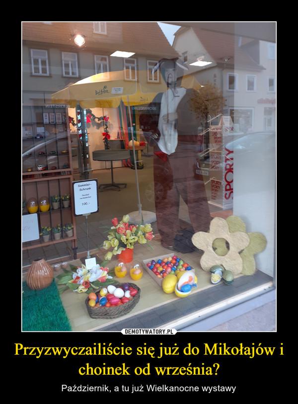 Przyzwyczailiście się już do Mikołajów i choinek od września? – Październik, a tu już Wielkanocne wystawy