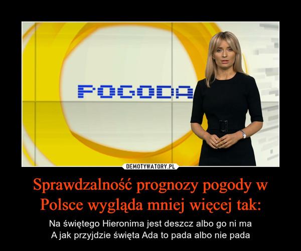 Sprawdzalność prognozy pogody w Polsce wygląda mniej więcej tak: – Na świętego Hieronima jest deszcz albo go ni maA jak przyjdzie święta Ada to pada albo nie pada
