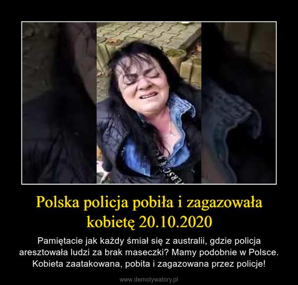 Polska policja pobiła i zagazowała kobietę 20.10.2020 – Pamiętacie jak każdy śmiał się z australii, gdzie policja aresztowała ludzi za brak maseczki? Mamy podobnie w Polsce. Kobieta zaatakowana, pobita i zagazowana przez policje!