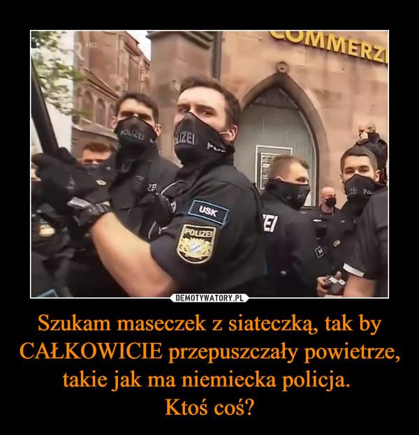 Szukam maseczek z siateczką, tak by CAŁKOWICIE przepuszczały powietrze, takie jak ma niemiecka policja. Ktoś coś? –