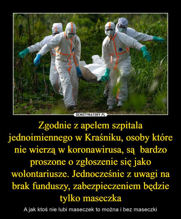 Zgodnie z apelem szpitala jednoimiennego w Kraśniku, osoby które nie wierzą w koronawirusa, są  bardzo proszone o zgłoszenie się jako wolontariusze. Jednocześnie z uwagi na brak funduszy, zabezpieczeniem będzie tylko maseczka – A jak ktoś nie lubi maseczek to można i bez maseczki