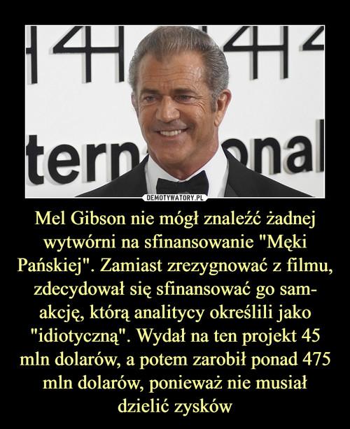 """Mel Gibson nie mógł znaleźć żadnej wytwórni na sfinansowanie """"Męki Pańskiej"""". Zamiast zrezygnować z filmu, zdecydował się sfinansować go sam- akcję, którą analitycy określili jako """"idiotyczną"""". Wydał na ten projekt 45 mln dolarów, a potem zarobił ponad 475 mln dolarów, ponieważ nie musiał dzielić zysków"""