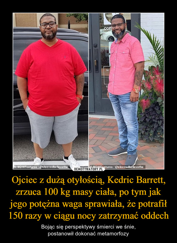Ojciec z dużą otyłością, Kedric Barrett, zrzuca 100 kg masy ciała, po tym jak jego potężna waga sprawiała, że potrafił 150 razy w ciągu nocy zatrzymać oddech – Bojąc się perspektywy śmierci we śnie,postanowił dokonać metamorfozy