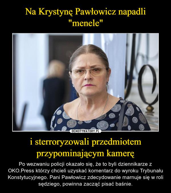i sterroryzowali przedmiotem przypominającym kamerę – Po wezwaniu policji okazało się, że to byli dziennikarze z OKO.Press którzy chcieli uzyskać komentarz do wyroku Trybunału Konstytucyjnego. Pani Pawłowicz zdecydowanie marnuje się w roli sędziego, powinna zacząć pisać baśnie.