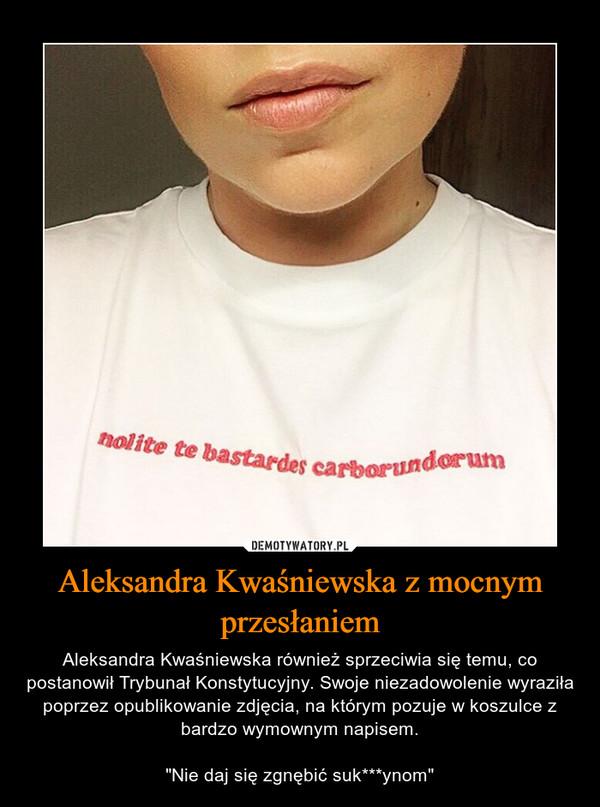 """Aleksandra Kwaśniewska z mocnym przesłaniem – Aleksandra Kwaśniewska również sprzeciwia się temu, co postanowił Trybunał Konstytucyjny. Swoje niezadowolenie wyraziła poprzez opublikowanie zdjęcia, na którym pozuje w koszulce z bardzo wymownym napisem.""""Nie daj się zgnębić suk***ynom"""""""