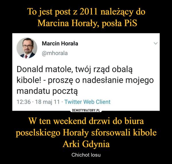 W ten weekend drzwi do biura poselskiego Horały sforsowali kibole Arki Gdynia – Chichot losu Marcin Horała ®mhorała Donald matole, twój rząd obalą kibole! - proszę o nadesłanie mojego mandatu pocztą 12:36 • 18 maj 11 • Twitter Web Client