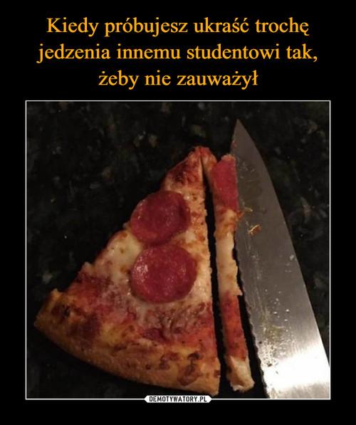 Kiedy próbujesz ukraść trochę jedzenia innemu studentowi tak, żeby nie zauważył