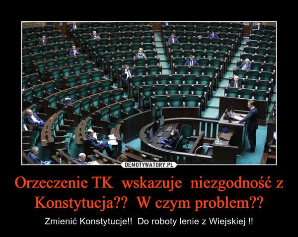 Orzeczenie TK  wskazuje  niezgodność z Konstytucja??  W czym problem?? – Zmienić Konstytucje!!  Do roboty lenie z Wiejskiej !!