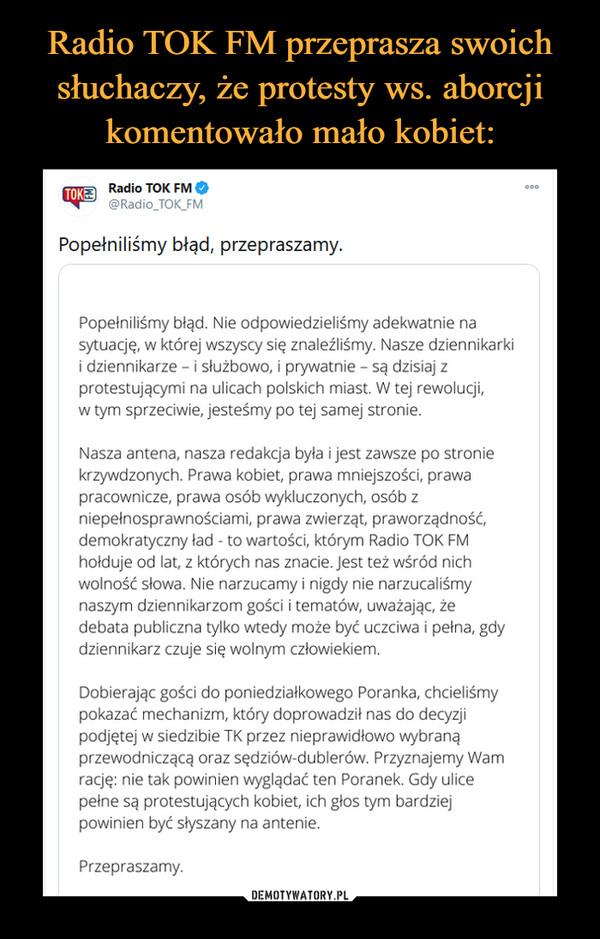 –  Radio TOK FM przeprasza swoichsłuchaczy, że protesty ws. aborcjikomentowało mało kobiet:TOKE Radio TOK FM O@Radio TOK_FMPopełniliśmy błąd, przepraszamy.Popełniliśmy błąd. Nie odpowiedzieliśmy adekwatnie nasytuację, w której wszyscy się znaleźliśmy. Nasze dziennikarkii dziennikarze - i służbowo, i prywatnie - są dzisiaj zprotestującymi na ulicach polskich miast. W tej rewolucji,w tym sprzeciwie, jesteśmy po tej samej stronie.Nasza antena, nasza redakcja była i jest zawsze po stroniekrzywdzonych. Prawa kobiet, prawa mniejszości, prawapracownicze, prawa osób wykluczonych, osób zniepełnosprawnościami, prawa zwierząt, praworządność,demokratyczny ład - to wartości, którym Radio TOK FMhołduje od lat, z których nas znacie. Jest też wśród nichwolność słowa. Nie narzucamy i nigdy nie narzucaliśmynaszym dziennikarzom gości i tematów, uważając, żedebata publiczna tylko wtedy może być uczciwa i pełna, gdydziennikarz czuje się wolnym człowiekiem.Dobierając gości do poniedziałkowego Poranka, chcieliśmypokazać mechanizm, który doprowadził nas do decyzjipodjętej w siedzibie TK przez nieprawidłowo wybranąprzewodniczącą oraz sędziów-dublerów. Przyznajemy Wamrację: nie tak powinien wyglądać ten Poranek. Gdy ulicepełne są protestujących kobiet, ich głos tym bardziejpowinien być słyszany na antenie.Przepraszamy.DEMOTYWATORY.PL