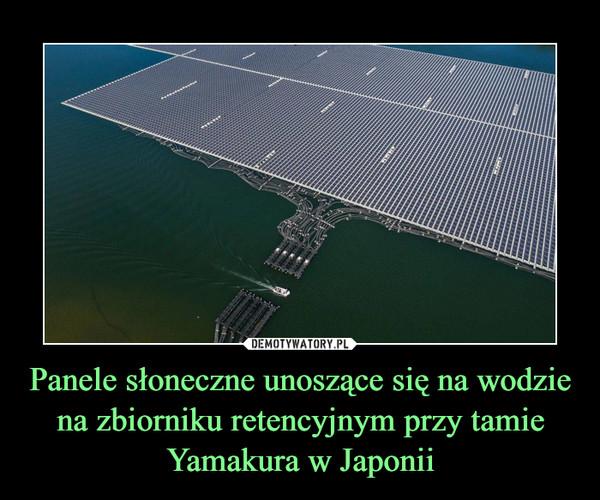 Panele słoneczne unoszące się na wodzie na zbiorniku retencyjnym przy tamie Yamakura w Japonii –
