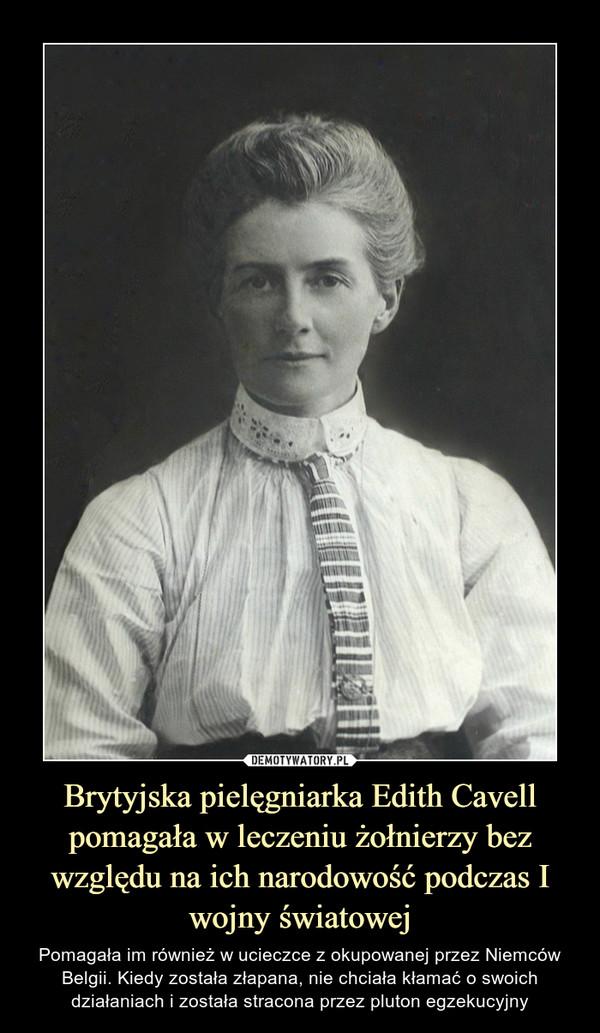 Brytyjska pielęgniarka Edith Cavell pomagała w leczeniu żołnierzy bez względu na ich narodowość podczas I wojny światowej – Pomagała im również w ucieczce z okupowanej przez Niemców Belgii. Kiedy została złapana, nie chciała kłamać o swoich działaniach i została stracona przez pluton egzekucyjny
