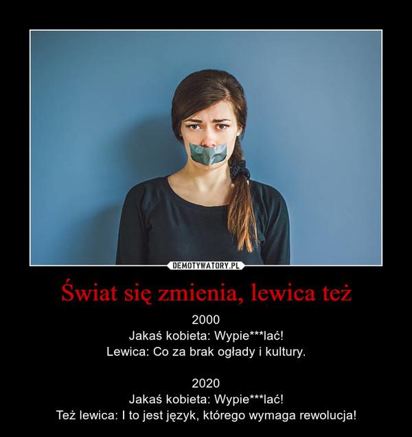 Świat się zmienia, lewica też – 2000Jakaś kobieta: Wypie***lać!Lewica: Co za brak ogłady i kultury.2020Jakaś kobieta: Wypie***lać!Też lewica: I to jest język, którego wymaga rewolucja!