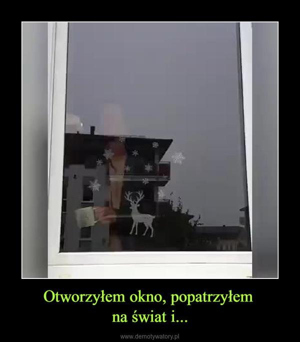 Otworzyłem okno, popatrzyłem na świat i... –