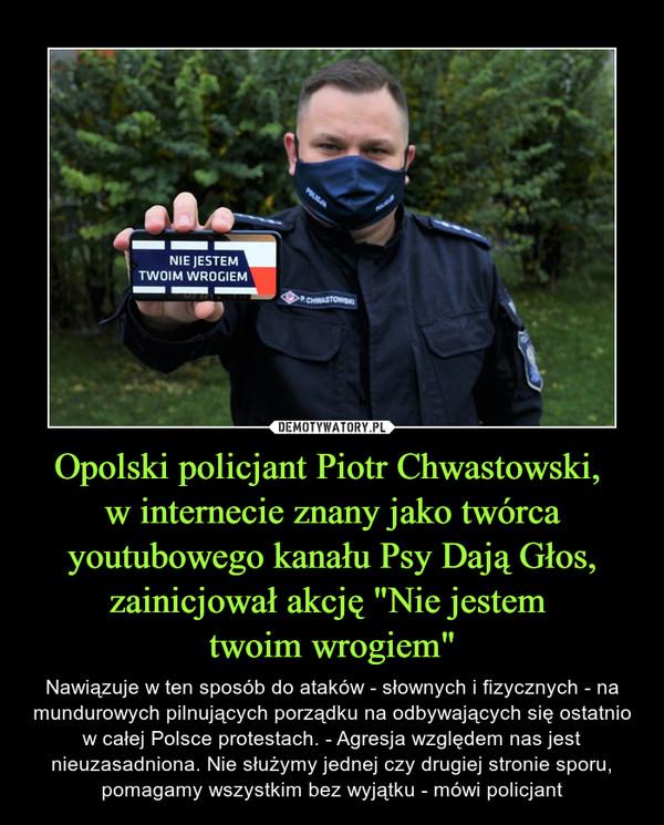 """Opolski policjant Piotr Chwastowski, w internecie znany jako twórca youtubowego kanału Psy Dają Głos, zainicjował akcję """"Nie jestem twoim wrogiem"""" – Nawiązuje w ten sposób do ataków - słownych i fizycznych - na mundurowych pilnujących porządku na odbywających się ostatnio w całej Polsce protestach. - Agresja względem nas jest nieuzasadniona. Nie służymy jednej czy drugiej stronie sporu, pomagamy wszystkim bez wyjątku - mówi policjant"""