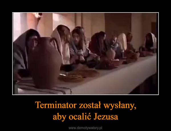Terminator został wysłany,aby ocalić Jezusa –