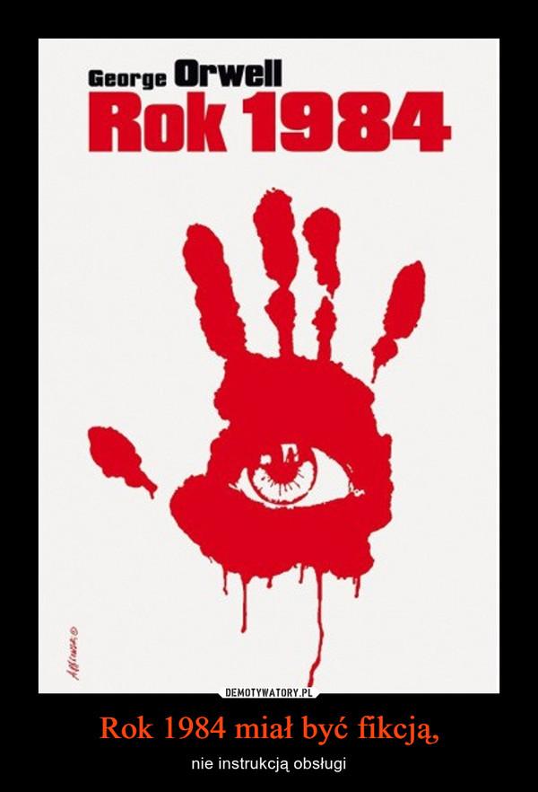 Rok 1984 miał być fikcją, – nie instrukcją obsługi