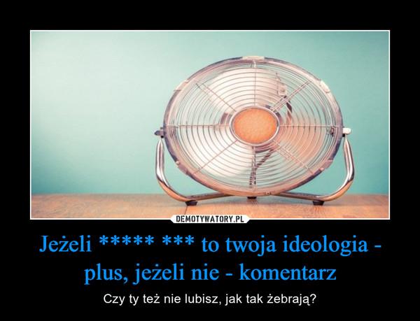 Jeżeli ***** *** to twoja ideologia - plus, jeżeli nie - komentarz – Czy ty też nie lubisz, jak tak żebrają?