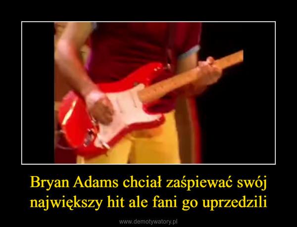 Bryan Adams chciał zaśpiewać swój największy hit ale fani go uprzedzili –