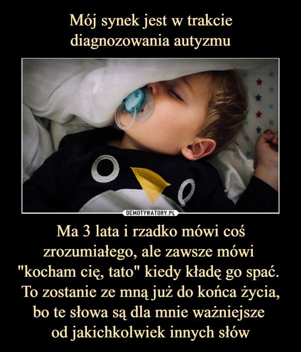 """Ma 3 lata i rzadko mówi coś zrozumiałego, ale zawsze mówi """"kocham cię, tato"""" kiedy kładę go spać. To zostanie ze mną już do końca życia, bo te słowa są dla mnie ważniejsze od jakichkolwiek innych słów –"""