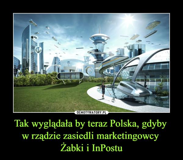 Tak wyglądała by teraz Polska, gdyby w rządzie zasiedli marketingowcy Żabki i InPostu –