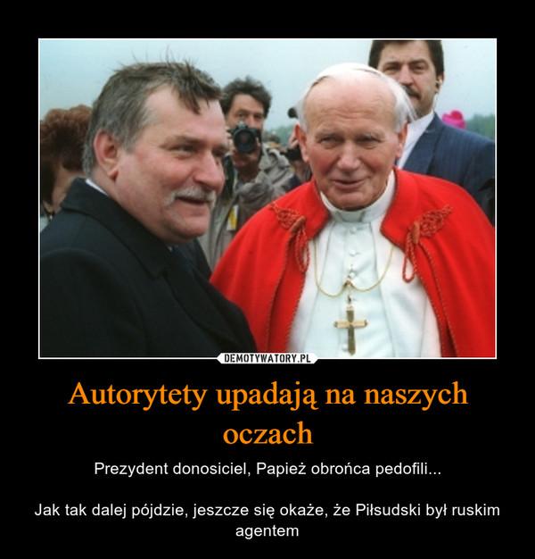 Autorytety upadają na naszych oczach – Prezydent donosiciel, Papież obrońca pedofili...Jak tak dalej pójdzie, jeszcze się okaże, że Piłsudski był ruskim agentem