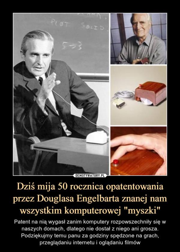 """Dziś mija 50 rocznica opatentowania przez Douglasa Engelbarta znanej nam wszystkim komputerowej """"myszki"""" – Patent na nią wygasł zanim komputery rozpowszechniły się w naszych domach, dlatego nie dostał z niego ani grosza. Podziękujmy temu panu za godziny spędzone na grach, przeglądaniu internetu i oglądaniu filmów"""