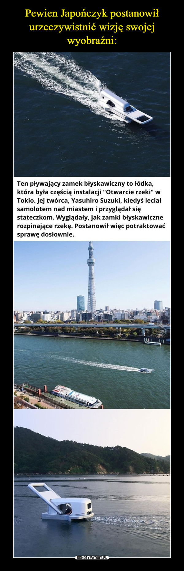 """–  Ten pływający zamek błyskawiczny to łódka,która była częścią instalacji """"Otwarcie rzeki"""" wTokio. Jej twórca, Yasuhiro Suzuki, kiedyś leciałsamolotem nad miastem i przyglądał sięstateczkom. Wyglądały, jak zamki błyskawicznerozpinające rzekę. Postanowił więc potraktowaćsprawę dosłownie."""