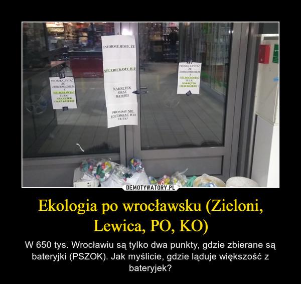 Ekologia po wrocławsku (Zieloni, Lewica, PO, KO) – W 650 tys. Wrocławiu są tylko dwa punkty, gdzie zbierane są bateryjki (PSZOK). Jak myślicie, gdzie ląduje większość z bateryjek?