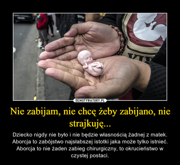 Nie zabijam, nie chcę żeby zabijano, nie strajkuję... – Dziecko nigdy nie było i nie będzie własnością żadnej z matek. Aborcja to zabójstwo najsłabszej istotki jaka może tylko istnieć. Aborcja to nie żaden zabieg chirurgiczny, to okrucieństwo w czystej postaci.