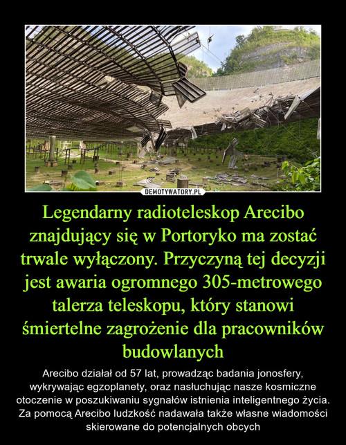 Legendarny radioteleskop Arecibo znajdujący się w Portoryko ma zostać trwale wyłączony. Przyczyną tej decyzji jest awaria ogromnego 305-metrowego talerza teleskopu, który stanowi śmiertelne zagrożenie dla pracowników budowlanych