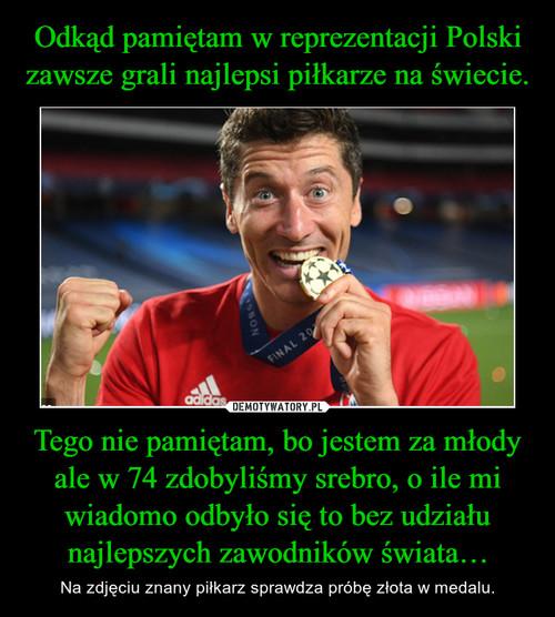 Odkąd pamiętam w reprezentacji Polski zawsze grali najlepsi piłkarze na świecie. Tego nie pamiętam, bo jestem za młody ale w 74 zdobyliśmy srebro, o ile mi wiadomo odbyło się to bez udziału najlepszych zawodników świata…